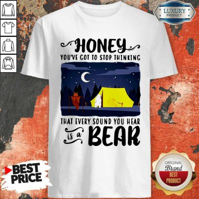 Official Honey You're Got To Stop Thinking That Every Sound You Hear Is A Bear Shirt