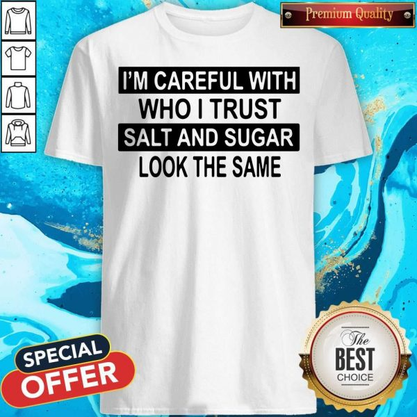 Official I'm Careful With Who I Trust Salt And Sugar Look The Same Shirt