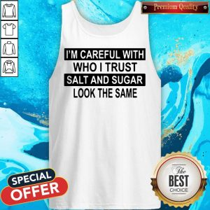 Official I'm Careful With Who I Trust Salt And Sugar Look The Same Tank Top
