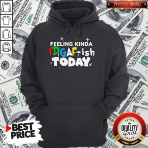 Original Feeling Kinda Idgaf Ish Today Hoodie