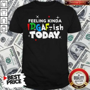 Original Feeling Kinda Idgaf Ish Today Shirt