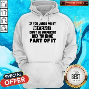Original If You Judge Me By My Past Don't Be Surprised When You Become Part Of It Hoodie