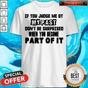 Original If You Judge Me By My Past Don't Be Surprised When You Become Part Of It Shirt