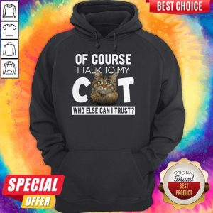 Original Of Course I Talk To My Cat Who Else Can I Trust Hoodie