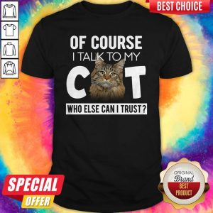 Original Of Course I Talk To My Cat Who Else Can I Trust Shirt