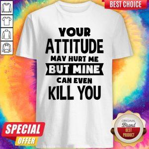 Premium My Attitude Can Even Kill You Shirt