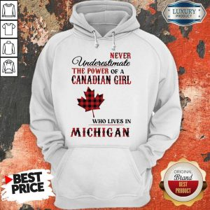 Premium Never Underestimate The Power Of A Canadian Girl Who Lives In Michigan Hoodie