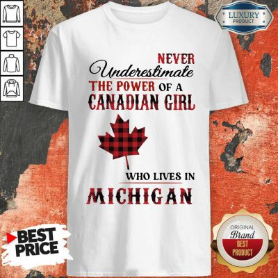 Premium Never Underestimate The Power Of A Canadian Girl Who Lives In Michigan Shirt