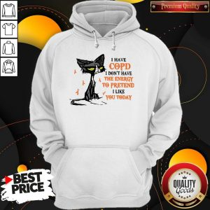 Pretty Black Cat I Have Copd I Don't Have The Energy To Pretend I Like You Today Hoodie