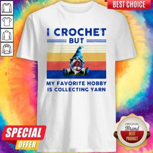 Pretty Pro Gnome I Crochet But My Favorite Hobby Is Collecting Yarn Vintage Shirt