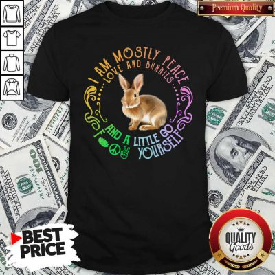 Top Bunnies I Am Mostly Peace Love And Bunnies And A Little Go Fuck Yourself Shirt