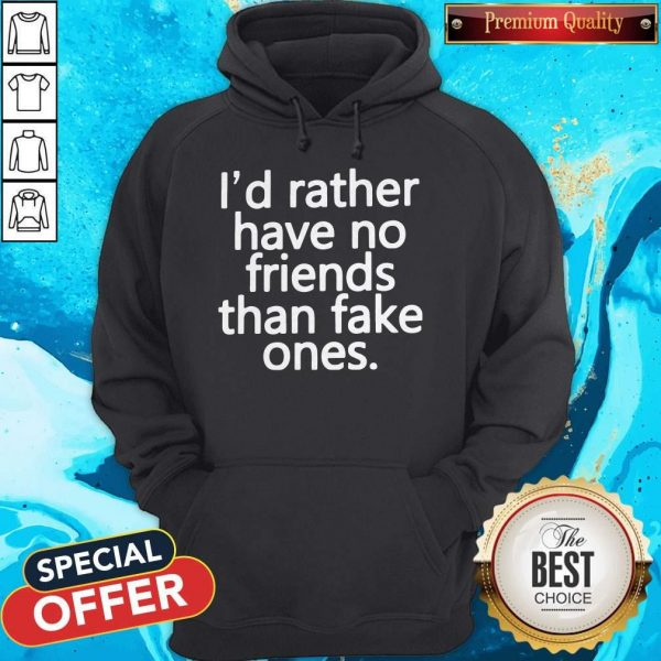 Top I'd Rather Have No Friends Than Fake One's Hoodie