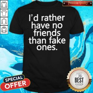 Top I'd Rather Have No Friends Than Fake One's Shirt