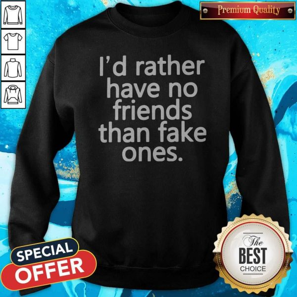 Top I'd Rather Have No Friends Than Fake One's Sweatshirt