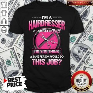 Top I'm A Hairdresser Of Course I'm Crazy Do You Think A Sane Person Would Do This Job Shirt