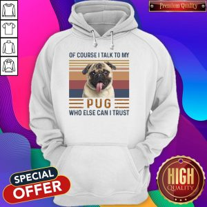 Top Of Course I Talk To My Pug Who Else Can I Trust Hoodie