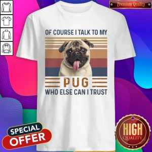 Top Of Course I Talk To My Pug Who Else Can I Trust Shirt