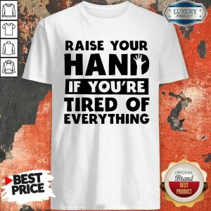 Top Raise Your Hand If You're Tired Of Everything Shirt