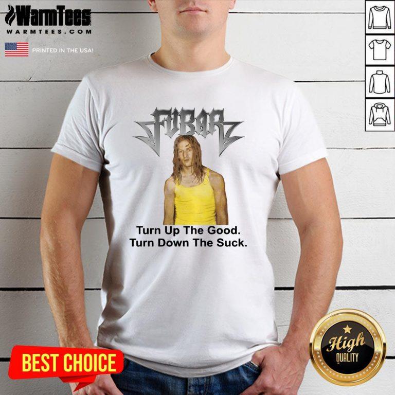 Great Fubar Turn Up The Good Turn Down The Suck Shirt - Design By Warmtees.com