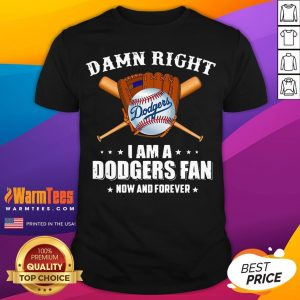 Hot Damn Right I Am A Los Angeles Dodgers Fan Now And Forever Baseball Shirt - Desisn By Warmtees.com