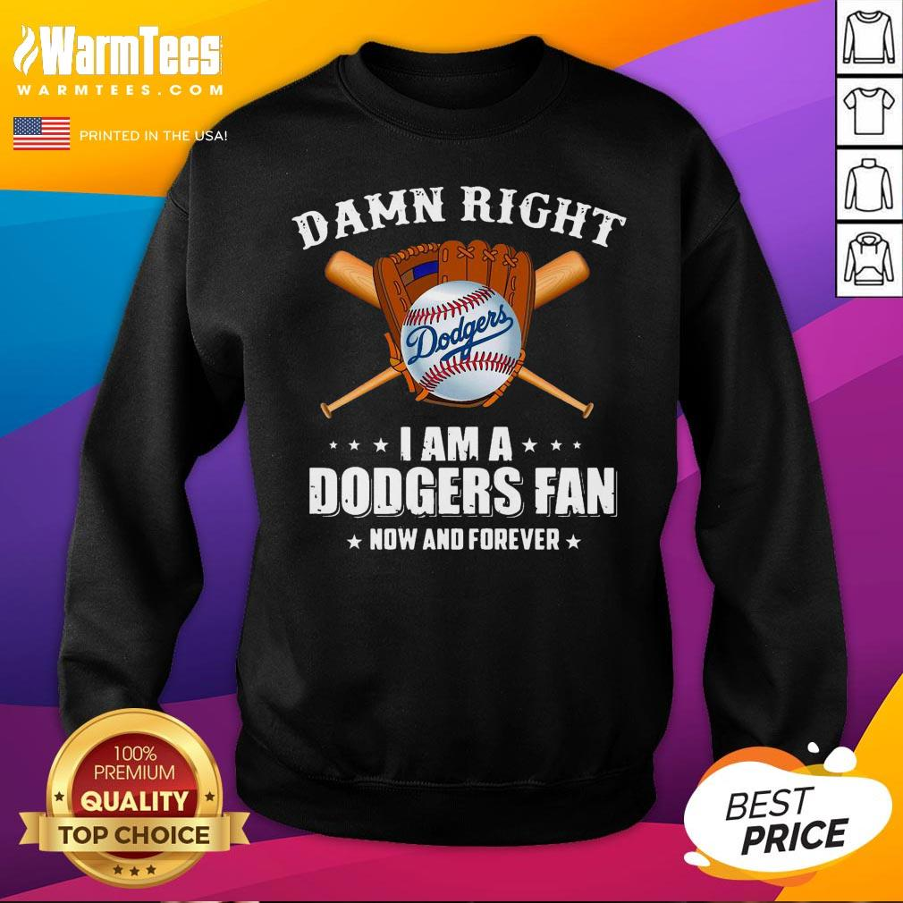 Hot Damn Right I Am A Los Angeles Dodgers Fan Now And Forever Baseball Sweatshirt - Desisn By Warmtees.com