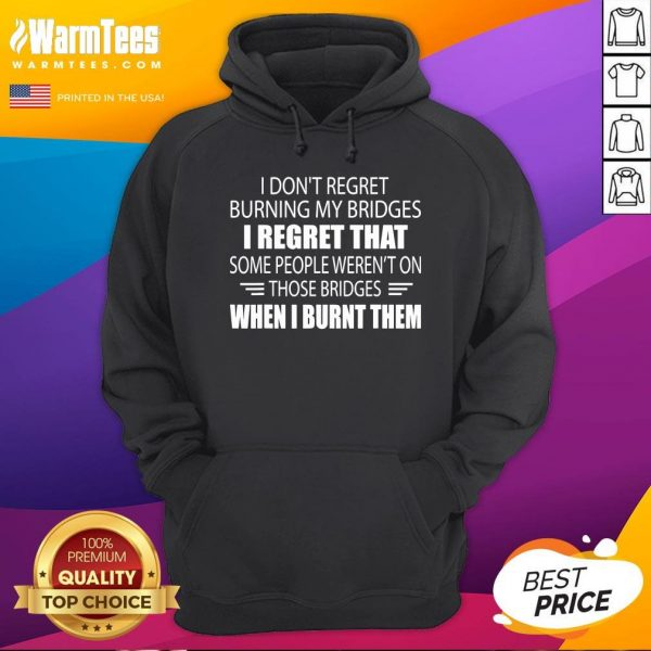 Hot I Don't Regret Burning My Bridges I Regret That Some People Hoodie - Desisn By Warmtees.com