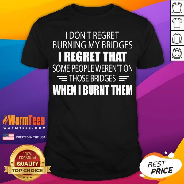 Hot I Don't Regret Burning My Bridges I Regret That Some People Shirt - Desisn By Warmtees.com