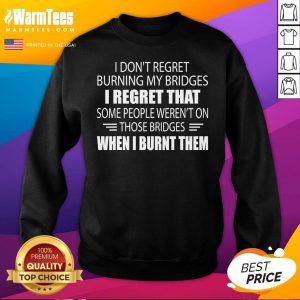 Hot I Don't Regret Burning My Bridges I Regret That Some People Sweatshirt - Desisn By Warmtees.com