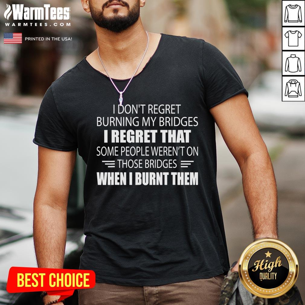 Hot I Don't Regret Burning My Bridges I Regret That Some People V-neck - Desisn By Warmtees.com