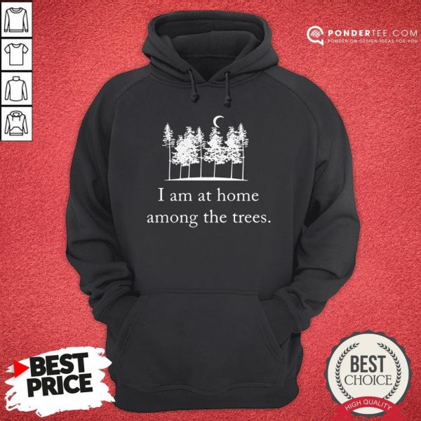 I Am At Home Among The Trees Tee Hoodie - Desisn By Warmtees.com