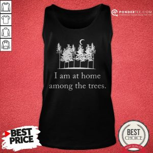I Am At Home Among The Trees Tee Tank Top - Desisn By Warmtees.com