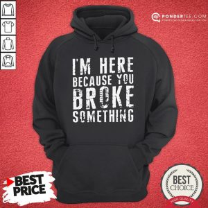 I'm Here Because You Broke Something Hoodie - Desisn By Warmtees.com