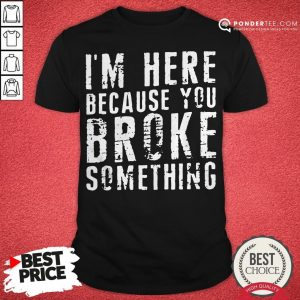 I'm Here Because You Broke Something Shirt - Desisn By Warmtees.com