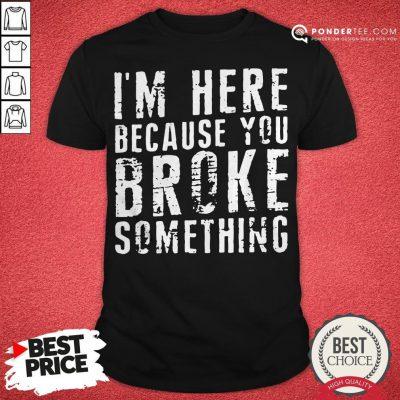 I'm Here Because You Broke Something Shirt - Desisn By Warmtees.com