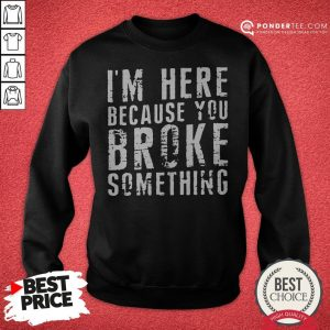 I'm Here Because You Broke Something Sweatshirt - Desisn By Warmtees.com