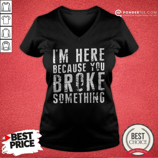 I'm Here Because You Broke Something V-neck - Desisn By Warmtees.com