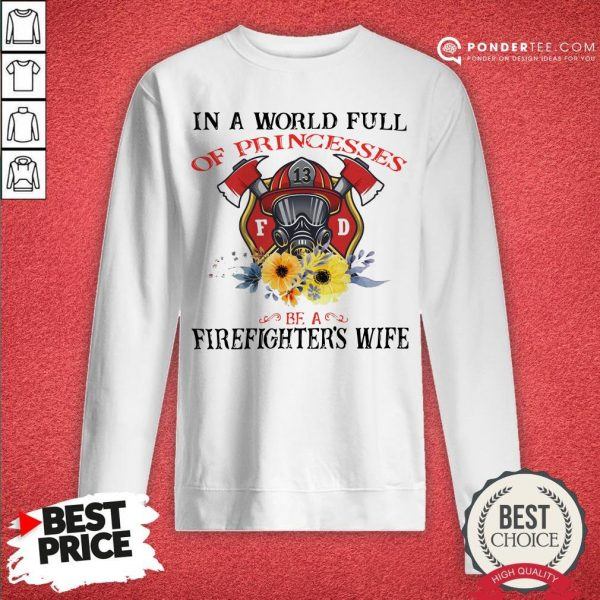 In A World Full Of Princesses Be A Firefighter's Wife Sweatshirt - Desisn By Warmtees.com