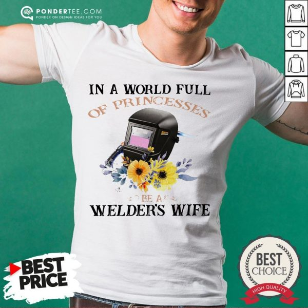 In A World Full Of Princesses Be A Welder's Wife Shirt - Desisn By Warmtees.com
