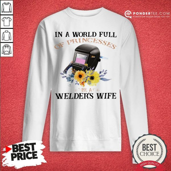 In A World Full Of Princesses Be A Welder's Wife Sweatshirt - Desisn By Warmtees.com