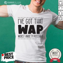 I've Got That Wap Worst Anxiety Possible Shirt - Desisn By Warmtees.com
