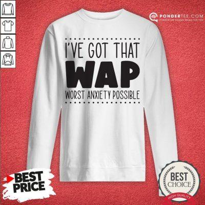 I've Got That Wap Worst Anxiety Possible Sweatshirt - Desisn By Warmtees.com