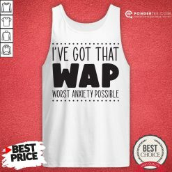 I've Got That Wap Worst Anxiety Possible Tank Top - Desisn By Warmtees.com