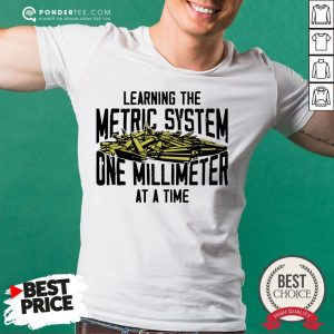 Learning The Metric System One Millimeter At A Time Shirt - Desisn By Warmtees.com