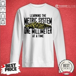 Learning The Metric System One Millimeter At A Time Sweatshirt - Desisn By Warmtees.com