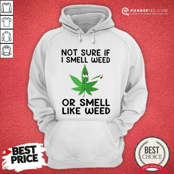 Not Sure If I Smell Weed Or Smeel Like Weed Hoodie - Desisn By Warmtees.com