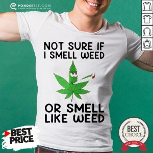Not Sure If I Smell Weed Or Smeel Like Weed Shirt - Desisn By Warmtees.com