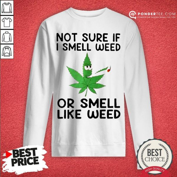 Not Sure If I Smell Weed Or Smeel Like Weed Sweatshirt - Desisn By Warmtees.com