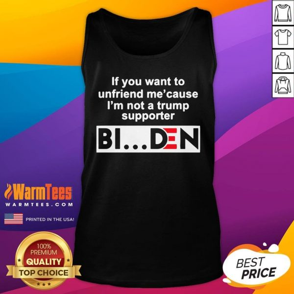 Top If You Want To Unfriend Me Cause I'm Not A Trump Supporter Biden Tank Top - Desisn By Warmtees.com