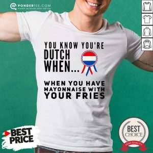 You Know You're Dutch When When You Have Mayonnaise With Your Fries Shirt - Desisn By Warmtees.com