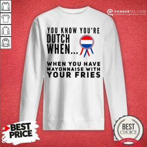 You Know You're Dutch When When You Have Mayonnaise With Your Fries Sweatshirt - Desisn By Warmtees.com